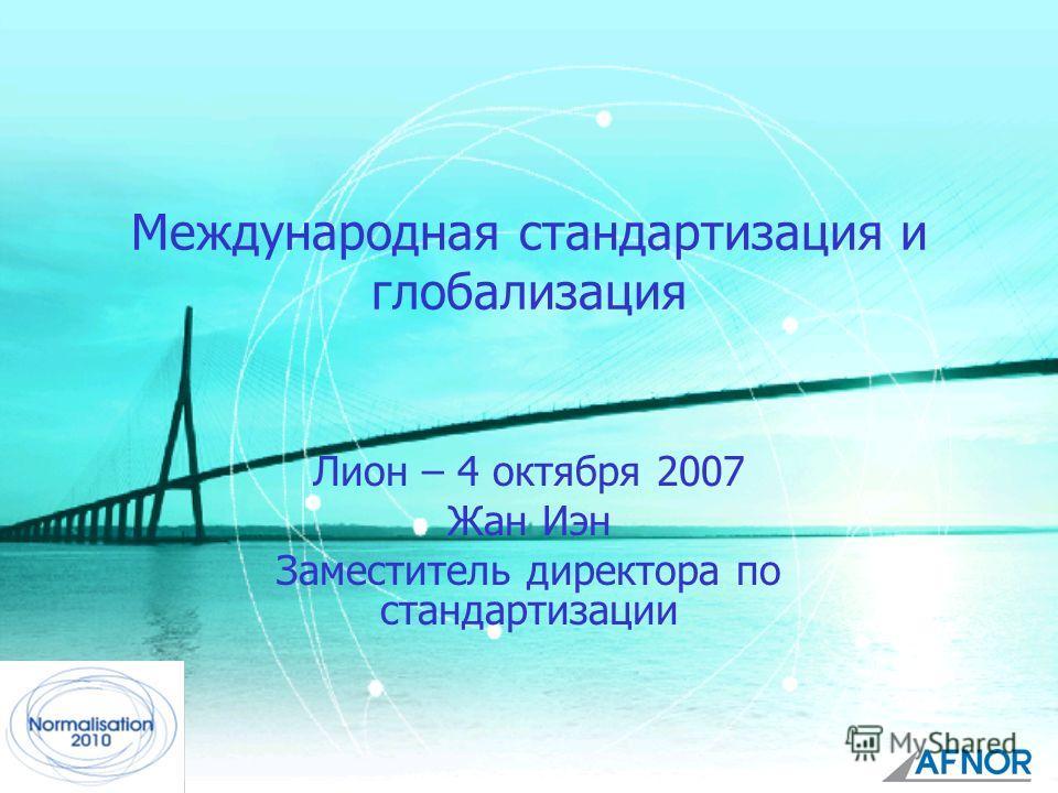 JH/MCD - 1/10/071 Международная стандартизация и глобализация Лион – 4 октября 2007 Жан Иэн Заместитель директора по стандартизации