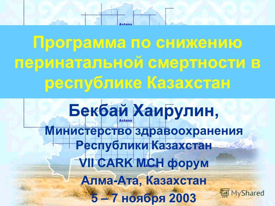 Программа по снижению перинатальной смертности в республике Казахстан Бекбай Хаирулин, Министерство здравоохранения Республики Казахстан VII CARK MCH форум Алма-Ата, Казахстан 5 – 7 ноября 2003