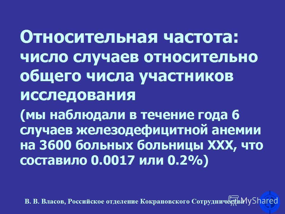 Относительная частота: число случаев относительно общего числа участников исследования (мы наблюдали в течение года 6 случаев железодефицитной анемии на 3600 больных больницы ХХХ, что составило 0.0017 или 0.2%) В. В. Власов, Российское отделение Кокр
