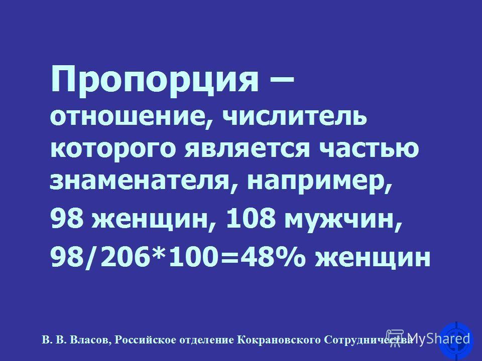 Пропорция – отношение, числитель которого является частью знаменателя, например, 98 женщин, 108 мужчин, 98/206*100=48% женщин В. В. Власов, Российское отделение Кокрановского Сотрудничества