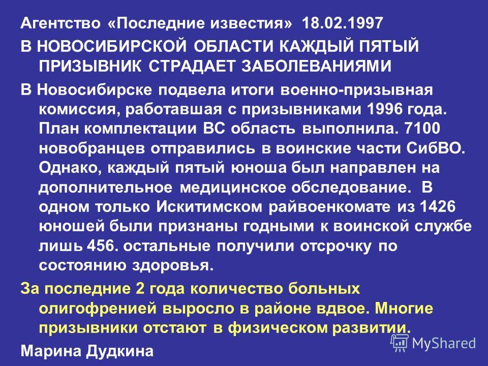 Агентство «Последние известия» 18.02.1997 В НОВОСИБИРСКОЙ ОБЛАСТИ КАЖДЫЙ ПЯТЫЙ ПРИЗЫВНИК СТРАДАЕТ ЗАБОЛЕВАНИЯМИ В Новосибирске подвела итоги военно-призывная комиссия, работавшая с призывниками 1996 года. План комплектации ВС область выполнила. 7100