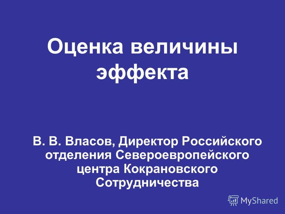 Оценка величины эффекта В. В. Власов, Директор Российского отделения Североевропейского центра Кокрановского Сотрудничества