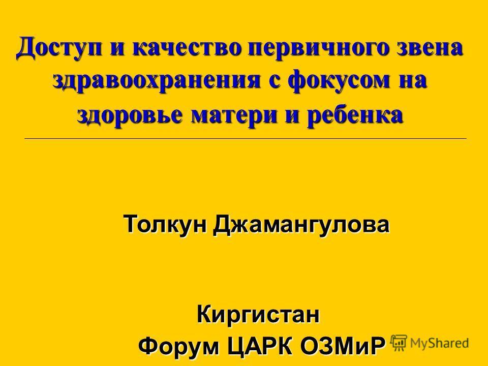 Киргистан Форум ЦАРК ОЗМиР Доступ и качество первичного звена здравоохранения с фокусом на здоровье матери и ребенка Толкун Джамангулова