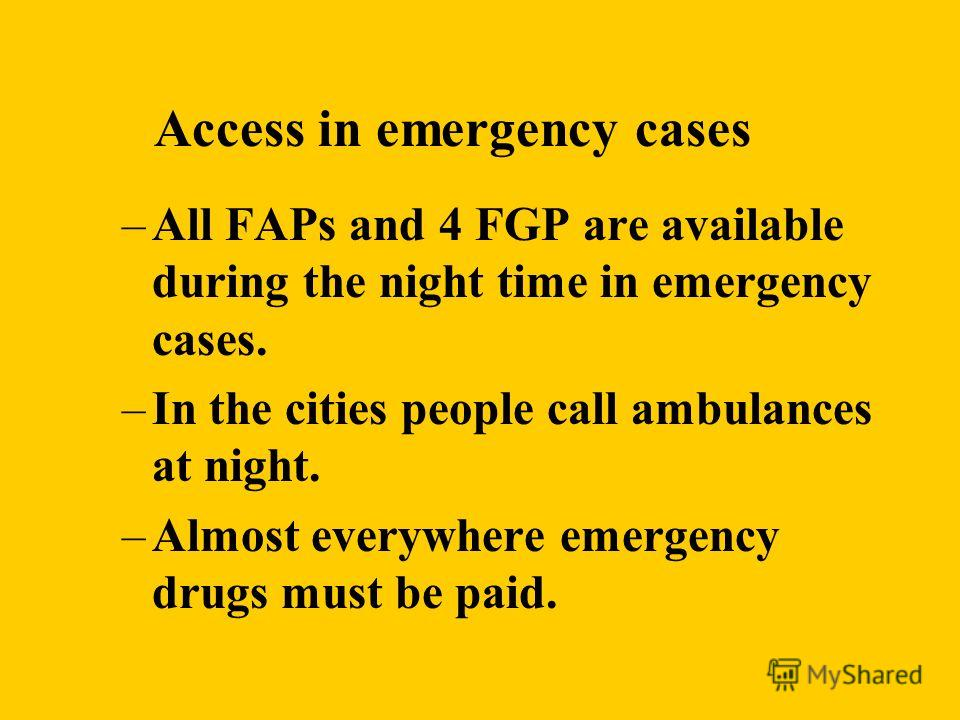 Access in emergency cases –All FAPs and 4 FGP are available during the night time in emergency cases. –In the cities people call ambulances at night. –Almost everywhere emergency drugs must be paid.