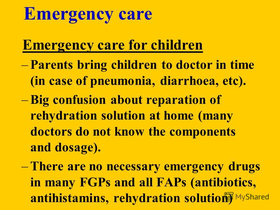Emergency care Emergency care for children –Parents bring children to doctor in time (in case of pneumonia, diarrhoea, etc). –Big confusion about reparation of rehydration solution at home (many doctors do not know the components and dosage). –There