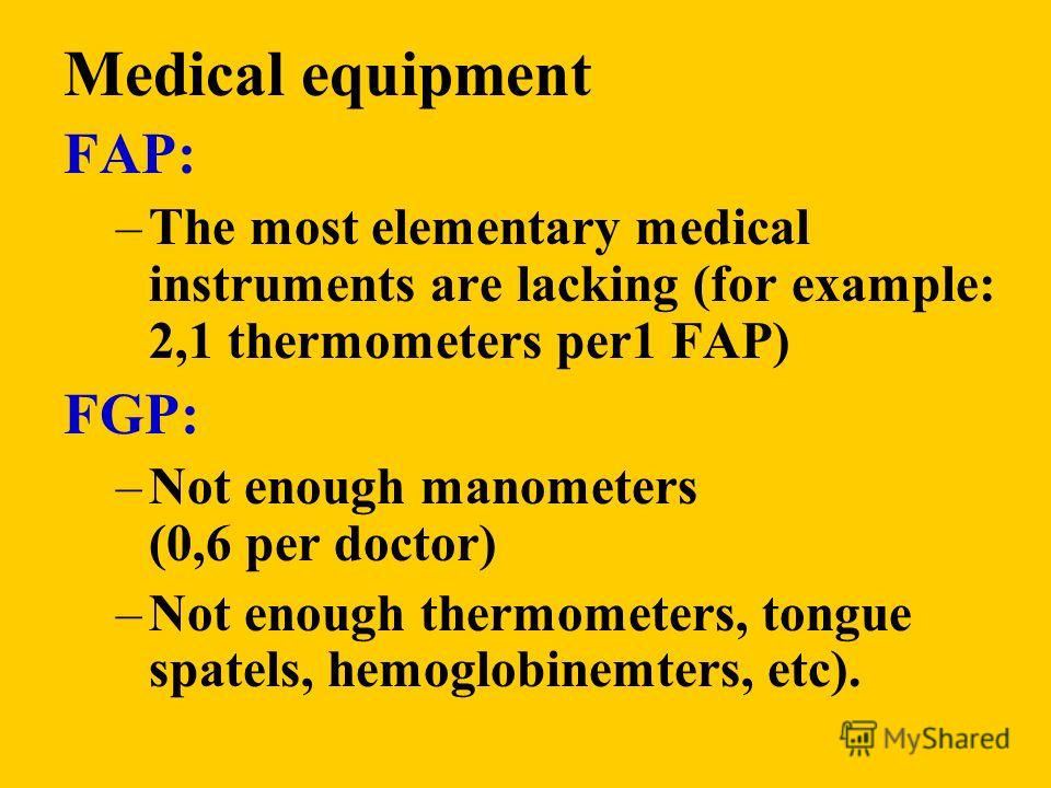 Medical equipment FAP: –The most elementary medical instruments are lacking (for example: 2,1 thermometers per1 FAP) FGP: –Not enough manometers (0,6 per doctor) –Not enough thermometers, tongue spatels, hemoglobinemters, etc).
