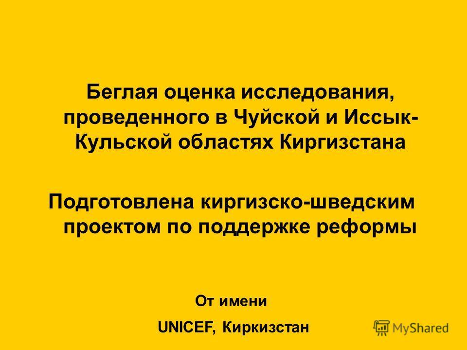 Беглая оценка исследования, проведенного в Чуйской и Иссык- Кульской областях Киргизстана Подготовлена киргизско-шведским проектом по поддержке реформы От имени UNICEF, Киркизстан