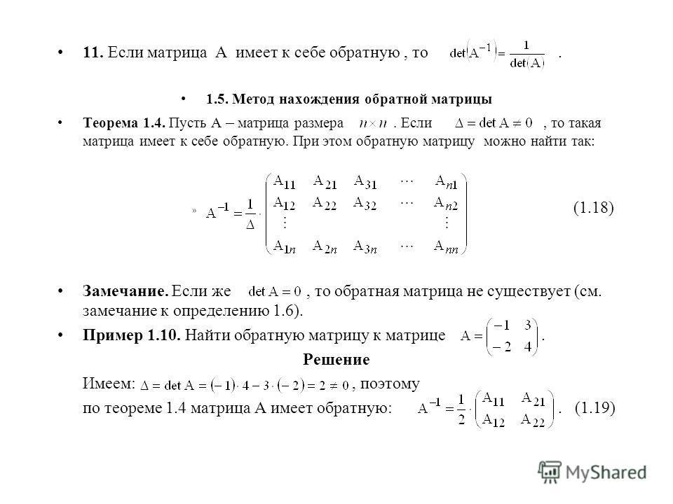 11. Если матрица А имеет к себе обратную, то. 1.5. Метод нахождения обратной матрицы Теорема 1.4. Пусть А – матрица размера. Если, то такая матрица имеет к себе обратную. При этом обратную матрицу можно найти так: » (1.18) Замечание. Если же, то обра