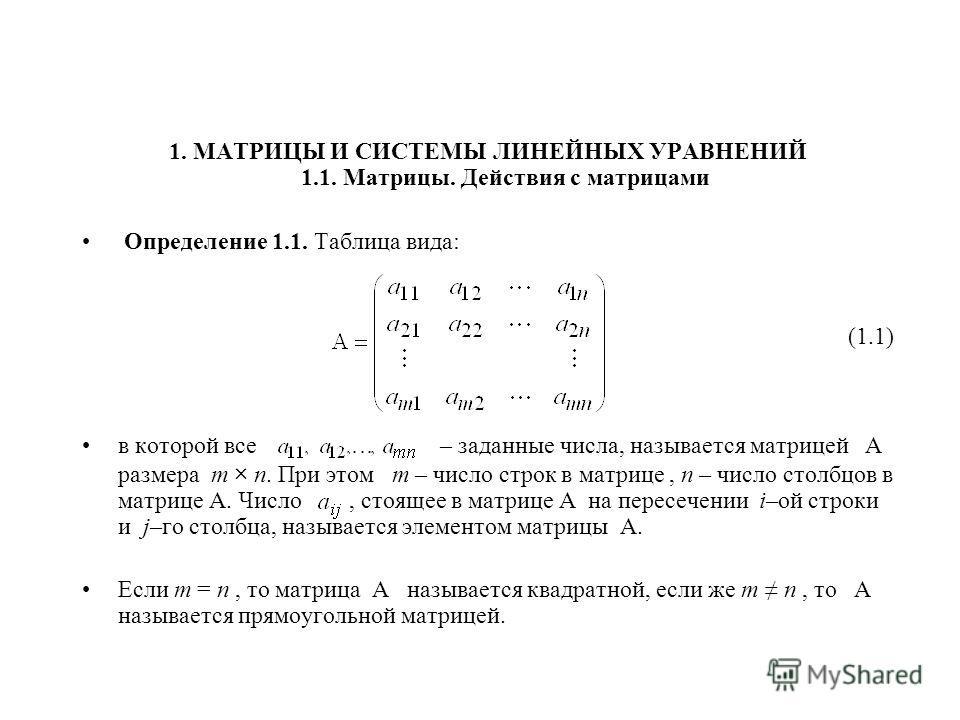 1. МАТРИЦЫ И СИСТЕМЫ ЛИНЕЙНЫХ УРАВНЕНИЙ 1.1. Матрицы. Действия с матрицами Определение 1.1. Таблица вида: (1.1) в которой все – заданные числа, называется матрицей А размера m × n. При этом m – число строк в матрице, n – число столбцов в матрице A. Ч