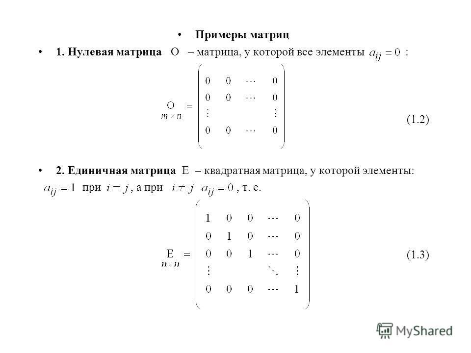 Примеры матриц 1. Нулевая матрица О – матрица, у которой все элементы : (1.2) 2. Единичная матрица Е – квадратная матрица, у которой элементы: при, а при, т. е. (1.3)