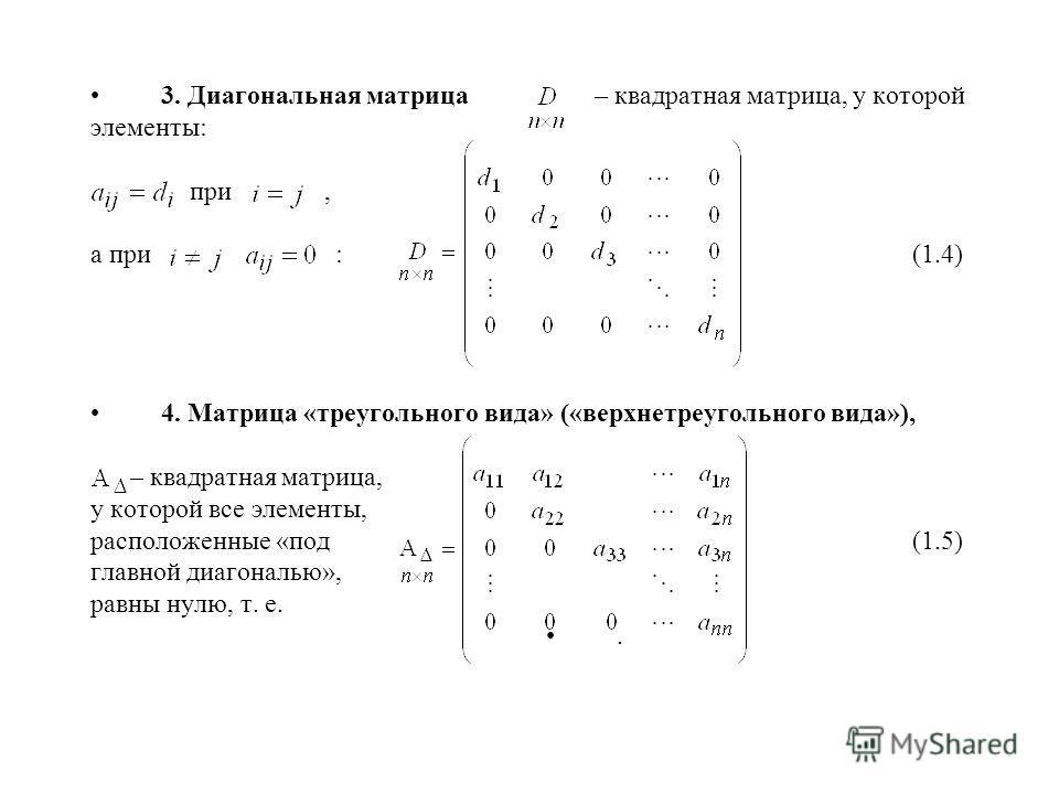 3. Диагональная матрица – квадратная матрица, у которой элементы: при, а при : (1.4) 4. Матрица «треугольного вида» («верхнетреугольного вида»), – квадратная матрица, у которой все элементы, расположенные «под (1.5) главной диагональю», равны нулю, т