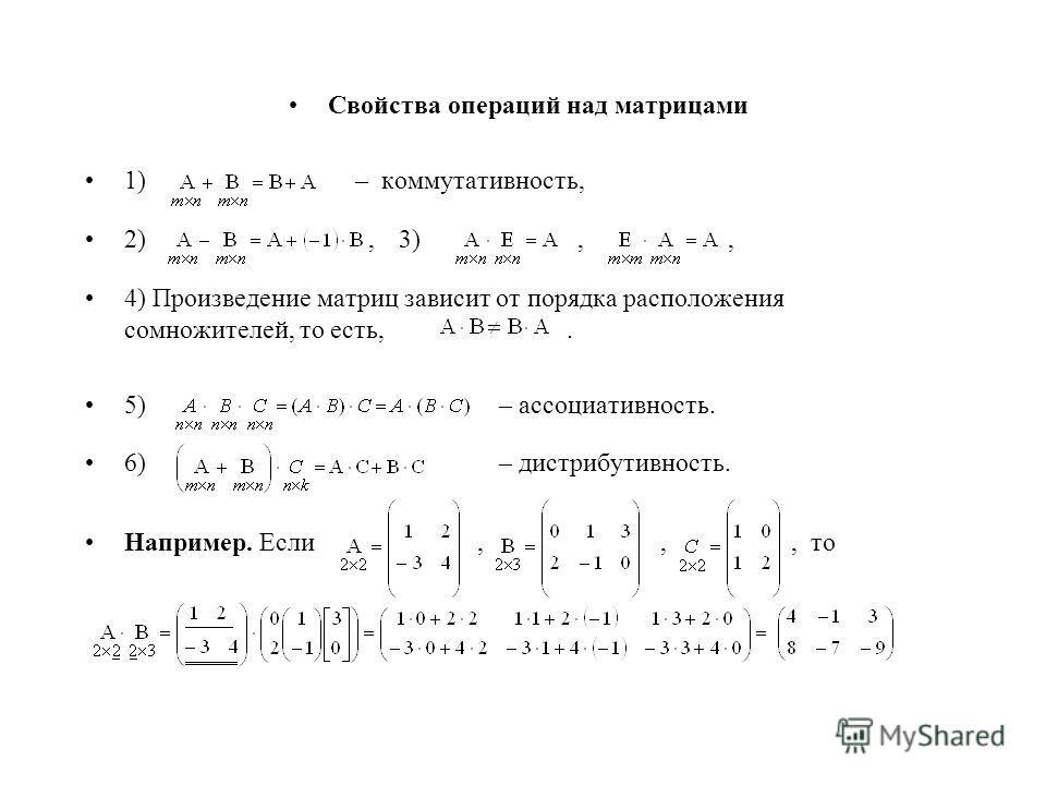 Свойства операций над матрицами 1) – коммутативность, 2),3),, 4) Произведение матриц зависит от порядка расположения сомножителей, то есть,. 5) – ассоциативность. 6) – дистрибутивность. Например. Если,,, то