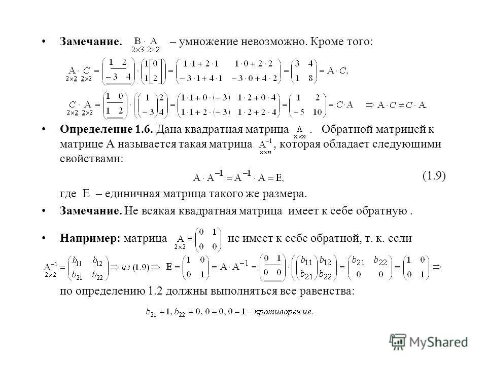 Замечание. – умножение невозможно. Кроме того: Определение 1.6. Дана квадратная матрица. Обратной матрицей к матрице А называется такая матрица, которая обладает следующими свойствами: (1.9) где Е – единичная матрица такого же размера. Замечание. Не