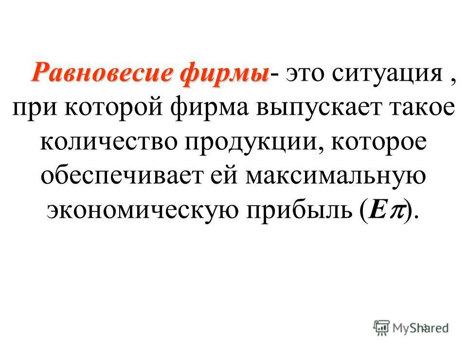 3 Равновесие фирмы Равновесие фирмы- это ситуация, при которой фирма выпускает такое количество продукции, которое обеспечивает ей максимальную экономическую прибыль (Е ).