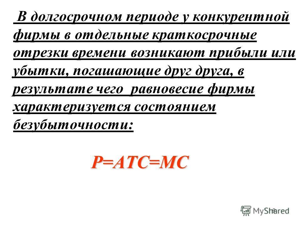 9 P=ATC=MC В долгосрочном периоде у конкурентной фирмы в отдельные краткосрочные отрезки времени возникают прибыли или убытки, погашающие друг друга, в результате чего равновесие фирмы характеризуется состоянием безубыточности: P=ATC=MC