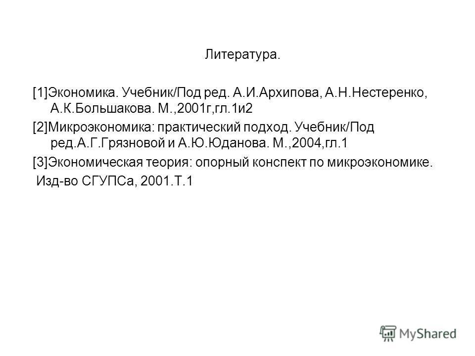 Литература. [1]Экономика. Учебник/Под ред. А.И.Архипова, А.Н.Нестеренко, А.К.Большакова. М.,2001г,гл.1и2 [2]Микроэкономика: практический подход. Учебник/Под ред.А.Г.Грязновой и А.Ю.Юданова. М.,2004,гл.1 [3]Экономическая теория: опорный конспект по ми