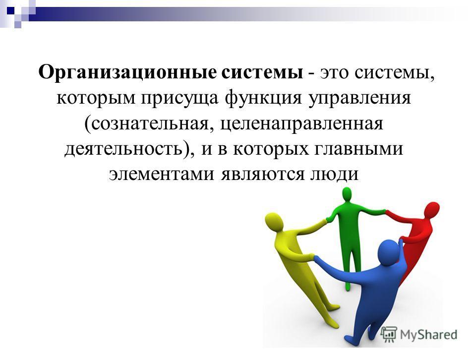 Организационные системы - это системы, которым присуща функция управления (сознательная, целенаправленная деятельность), и в которых главными элементами являются люди