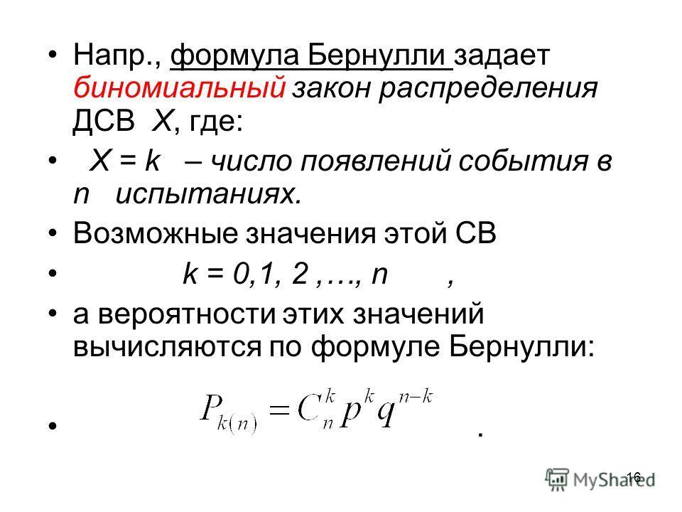 Напр., формула Бернулли задает биномиальный закон распределения ДСВ X, где: X = k – число появлений события в n испытаниях. Возможные значения этой СВ k = 0,1, 2,…, n, а вероятности этих значений вычисляются по формуле Бернулли:. 16