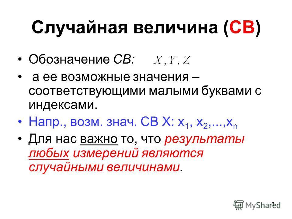 Случайная величина (СВ) Обозначение СВ: а ее возможные значения – соответствующими малыми буквами с индексами. Напр., возм. знач. СВ X: x 1, x 2,...,x n Для нас важно то, что результаты любых измерений являются случайными величинами. 3