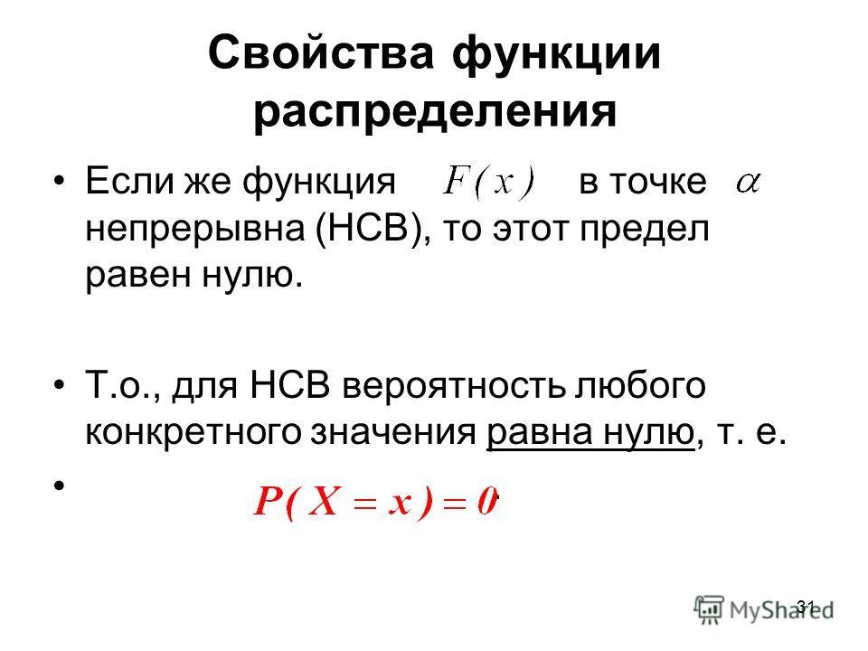 Если же функция в точке непрерывна (НСВ), то этот предел равен нулю. Т.о., для НСВ вероятность любого конкретного значения равна нулю, т. е.. Свойства функции распределения 31