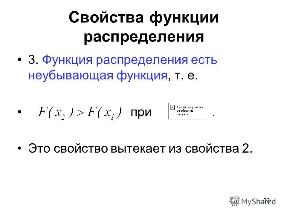 3. Функция распределения есть неубывающая функция, т. е. при. Это свойство вытекает из свойства 2. Свойства функции распределения 32
