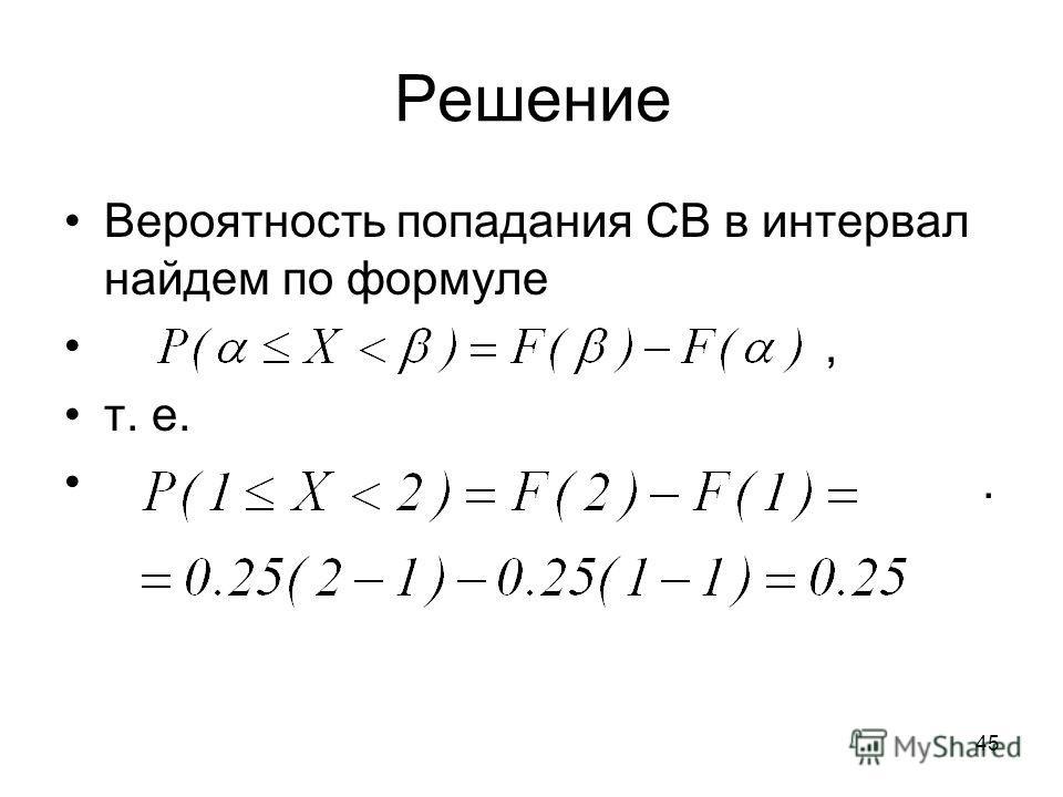 Вероятность попадания СВ в интервал найдем по формуле, т. е.. Решение 45