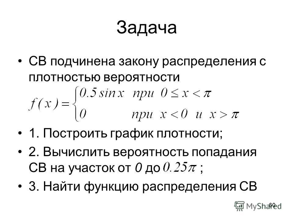 Задача СВ подчинена закону распределения с плотностью вероятности 1. Построить график плотности; 2. Вычислить вероятность попадания СВ на участок от 0 до ; 3. Найти функцию распределения СВ 60