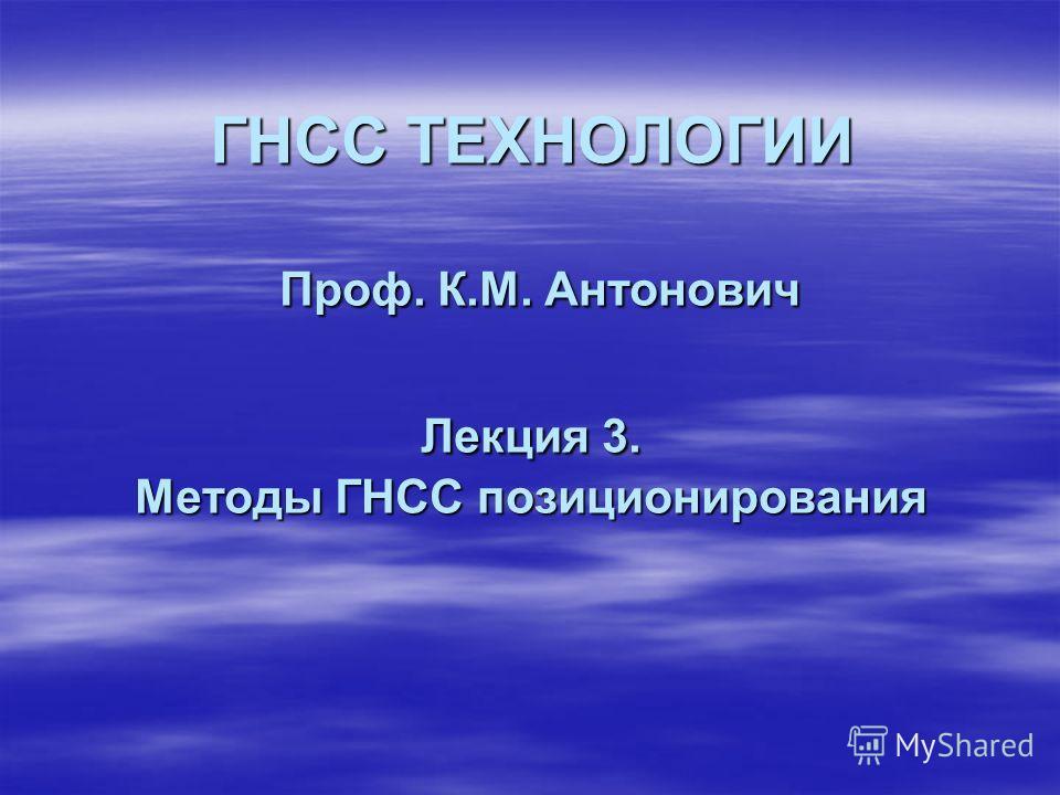 ГНСС ТЕХНОЛОГИИ Проф. К.М. Антонович Лекция 3. Методы ГНСС позиционирования
