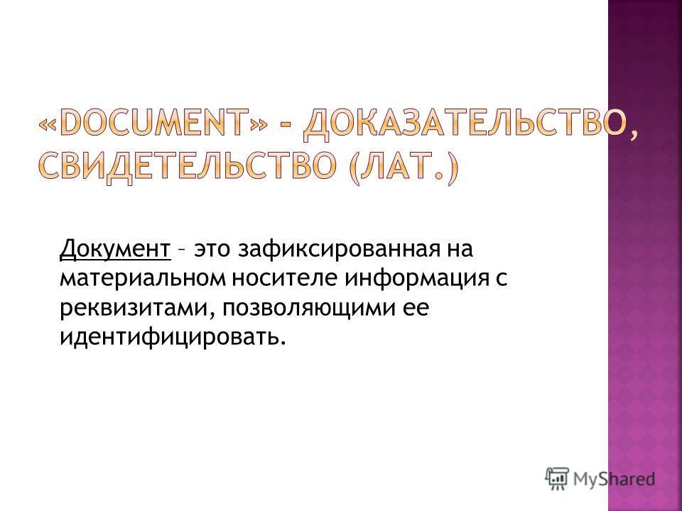 Документ – это зафиксированная на материальном носителе информация с реквизитами, позволяющими ее идентифицировать.