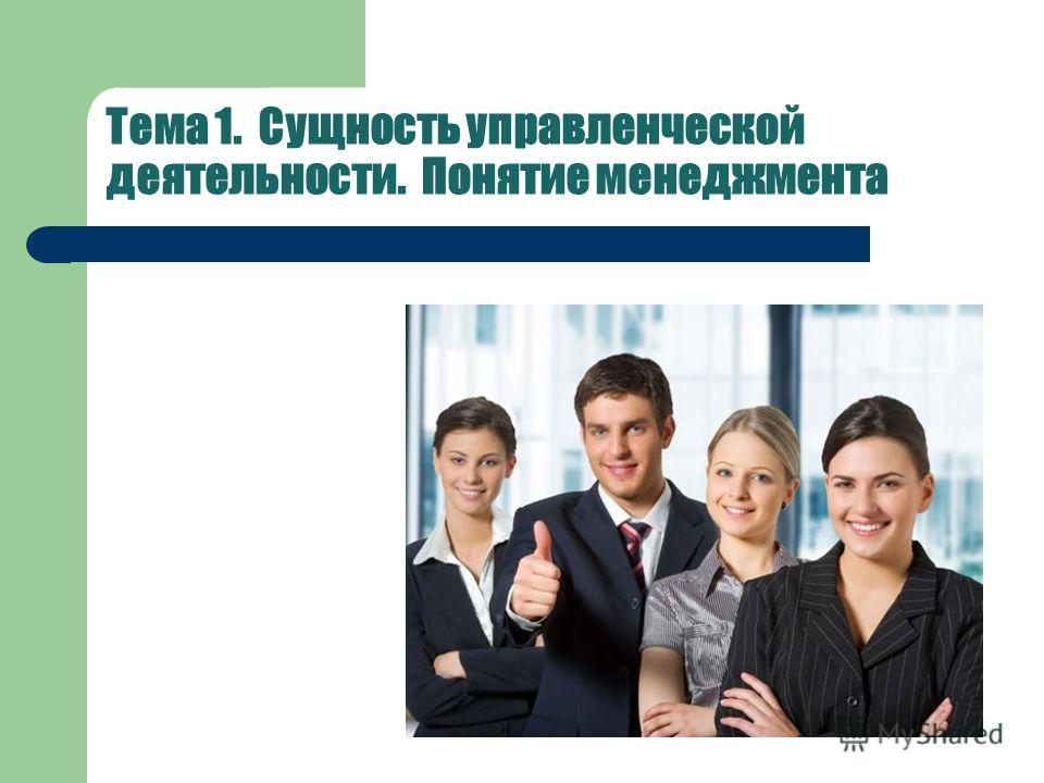 Тема 1. Сущность управленческой деятельности. Понятие менеджмента