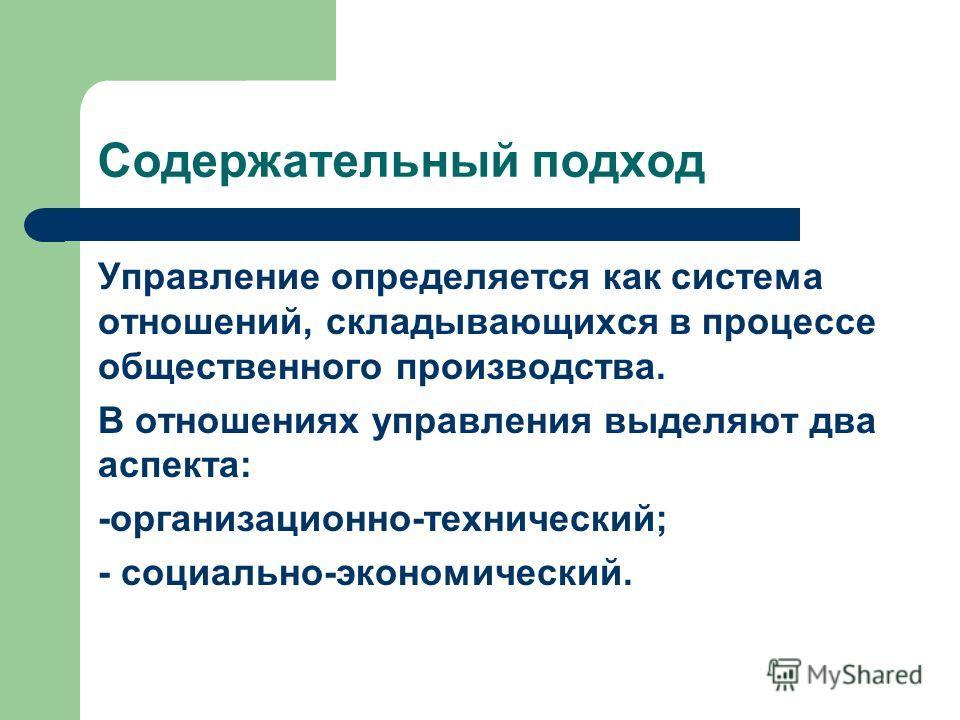 Содержательный подход Управление определяется как система отношений, складывающихся в процессе общественного производства. В отношениях управления выделяют два аспекта: -организационно-технический; - социально-экономический.