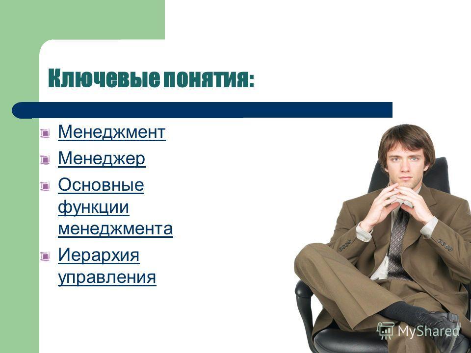 Ключевые понятия: Менеджмент Менеджер Основные функции менеджмента Иерархия управления