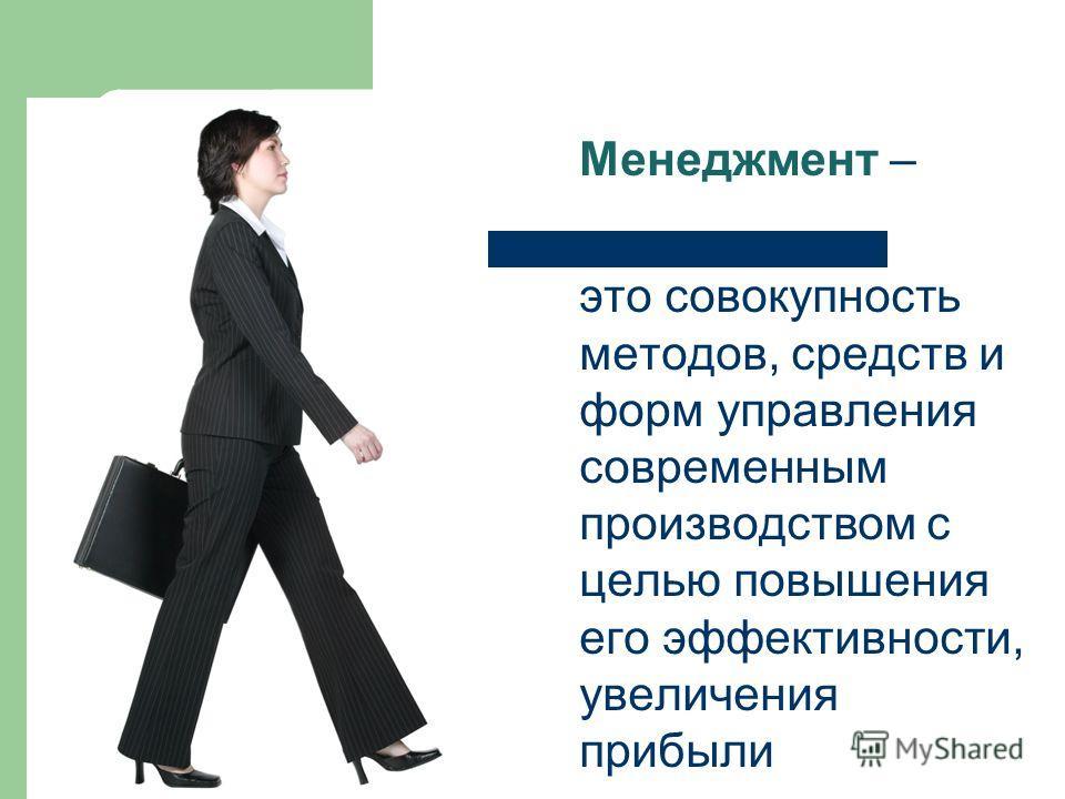 Менеджмент – это совокупность методов, средств и форм управления современным производством с целью повышения его эффективности, увеличения прибыли