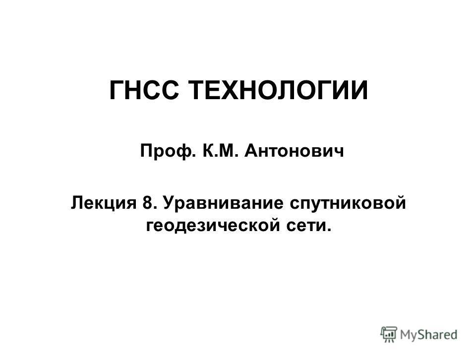 ГНСС ТЕХНОЛОГИИ Проф. К.М. Антонович Лекция 8. Уравнивание спутниковой геодезической сети.