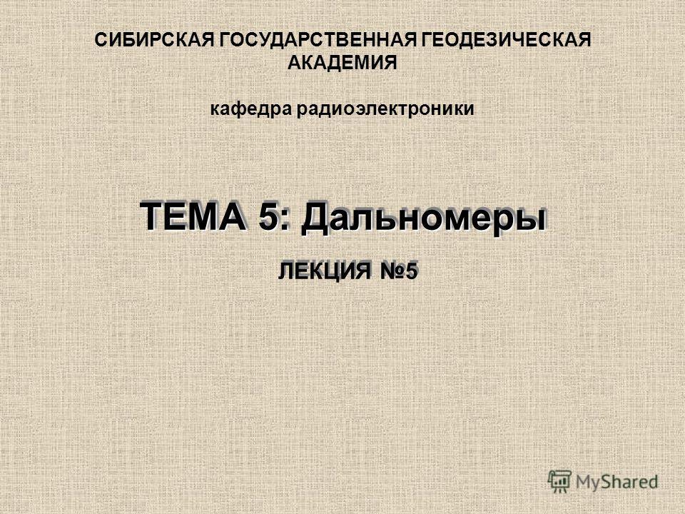 ТЕМА 5: Дальномеры ТЕМА 5: Дальномеры ЛЕКЦИЯ 5 СИБИРСКАЯ ГОСУДАРСТВЕННАЯ ГЕОДЕЗИЧЕСКАЯ АКАДЕМИЯ кафедра радиоэлектроники