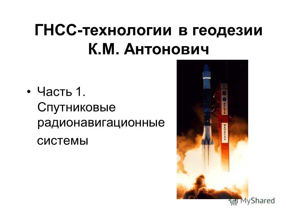 ГНСС-технологии в геодезии К.М. Антонович Часть 1. Спутниковые радионавигационные системы