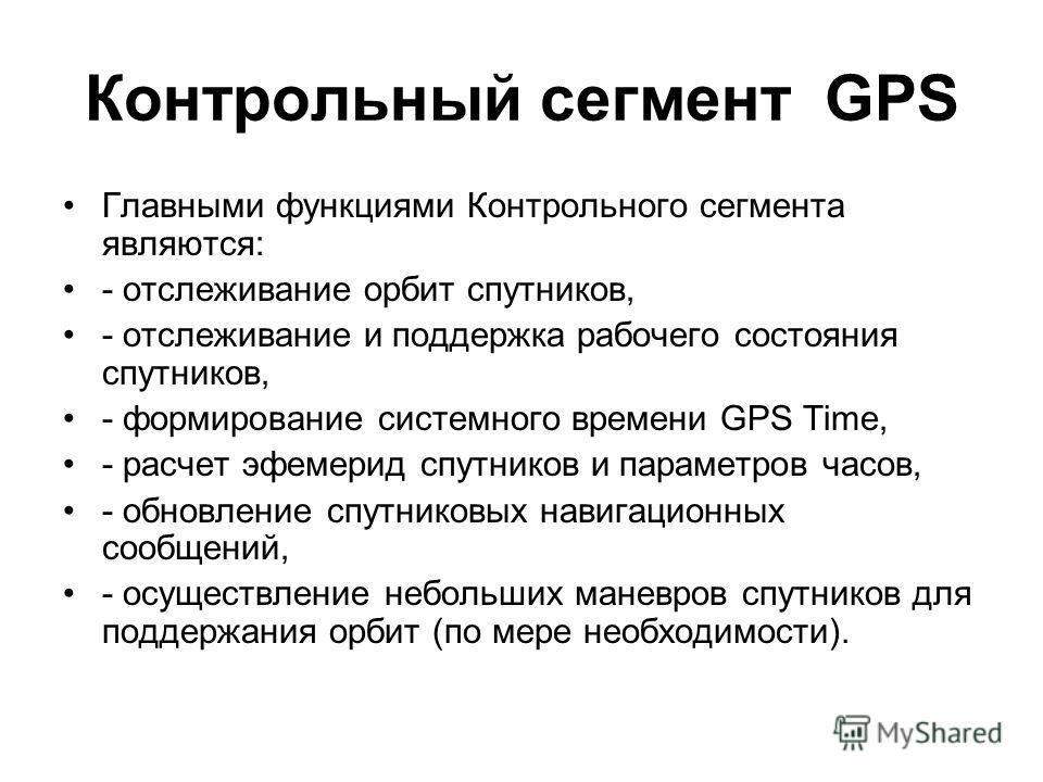 Контрольный сегмент GPS Главными функциями Контрольного сегмента являются: - отслеживание орбит спутников, - отслеживание и поддержка рабочего состояния спутников, - формирование системного времени GPS Time, - расчет эфемерид спутников и параметров ч