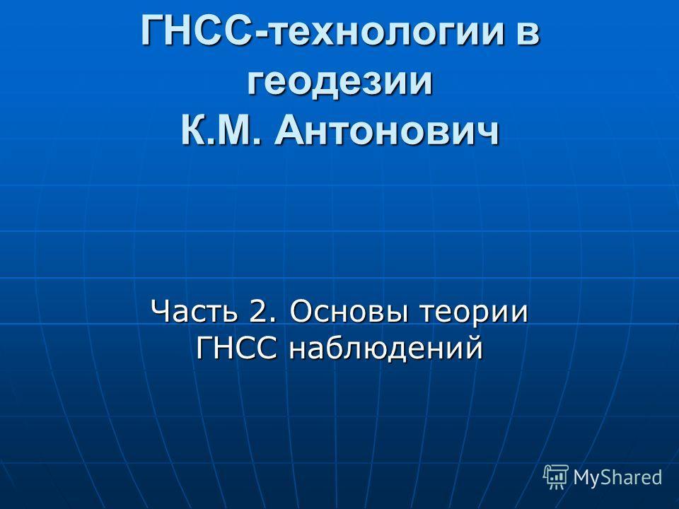 ГНСС-технологии в геодезии К.М. Антонович Часть 2. Основы теории ГНСС наблюдений