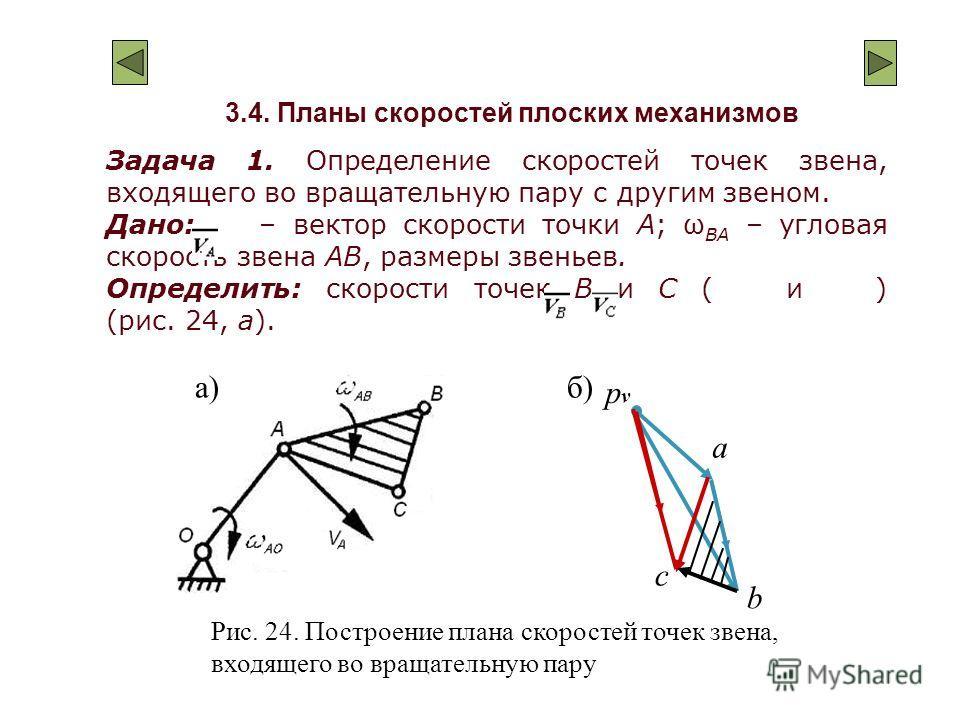 3.4. Планы скоростей плоских механизмов Задача 1. Определение скоростей точек звена, входящего во вращательную пару с другим звеном. Дано: – вектор скорости точки А; ω BA – угловая скорость звена АВ, размеры звеньев. Определить: скорости точек В и С
