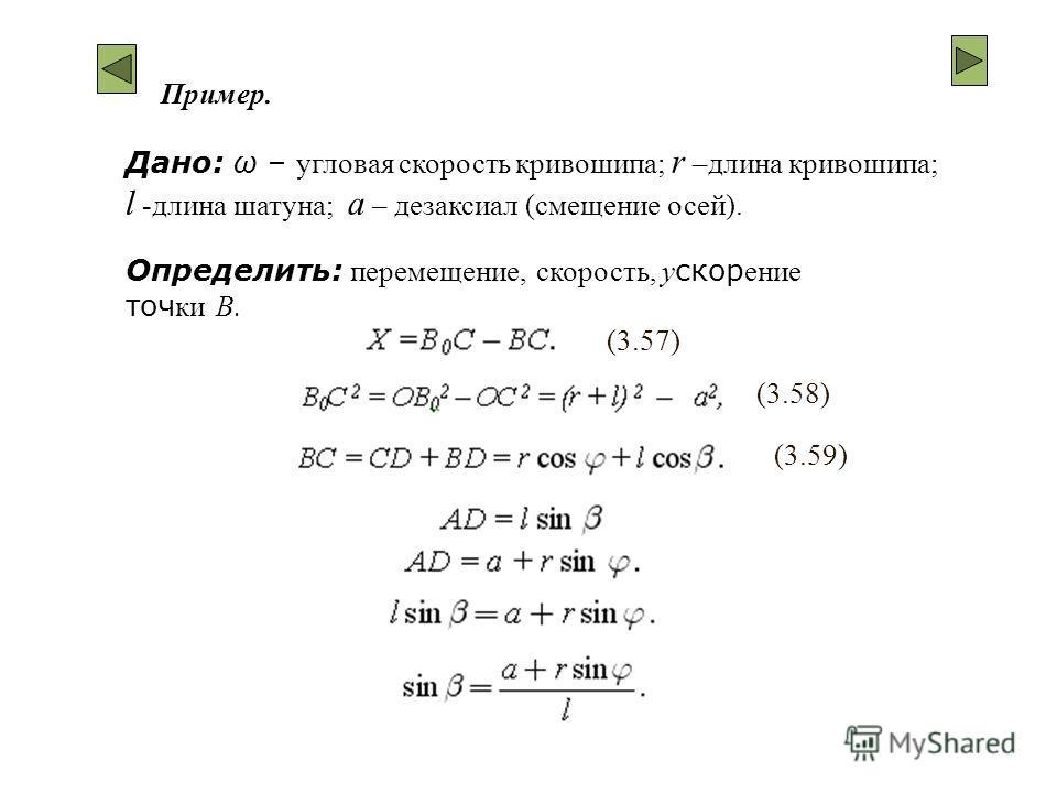 Дано: ω – угловая скорость кривошипа; r –длина кривошипа; l -длина шатуна; а – дезаксиал (смещение осей). Пример. Определить: перемещение, скорость, у скор ение точ ки B. (3.57) (3.58) (3.59)