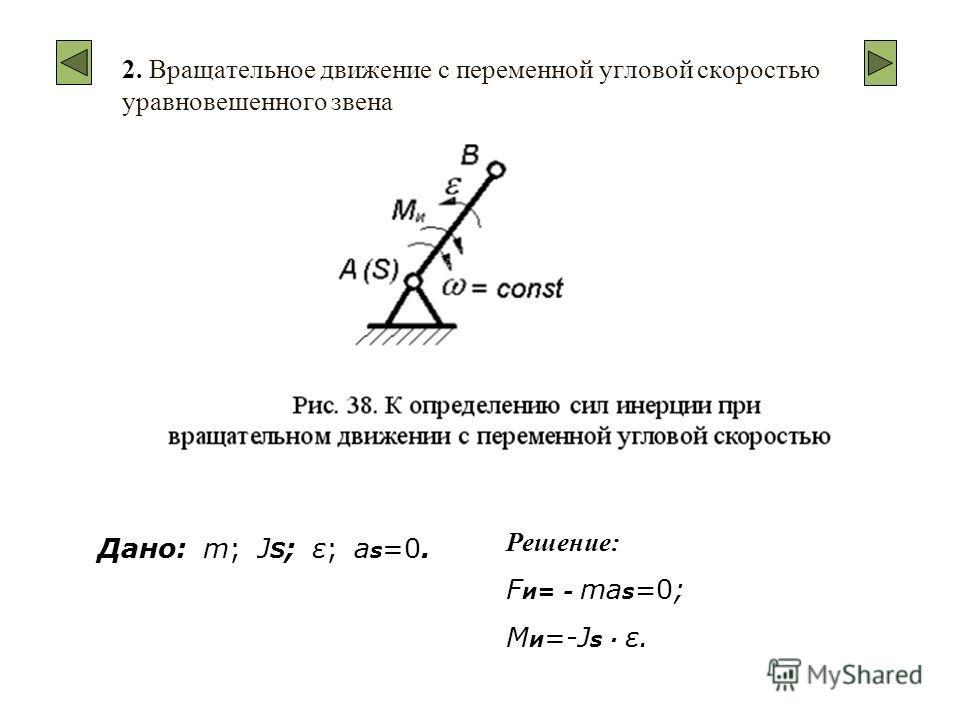 2. Вращательное движение с переменной угловой скоростью уравновешенного звена Дано: m; J S ; ε; a s =0. Решение: F и= - ma s =0; M и =-J s · ε.