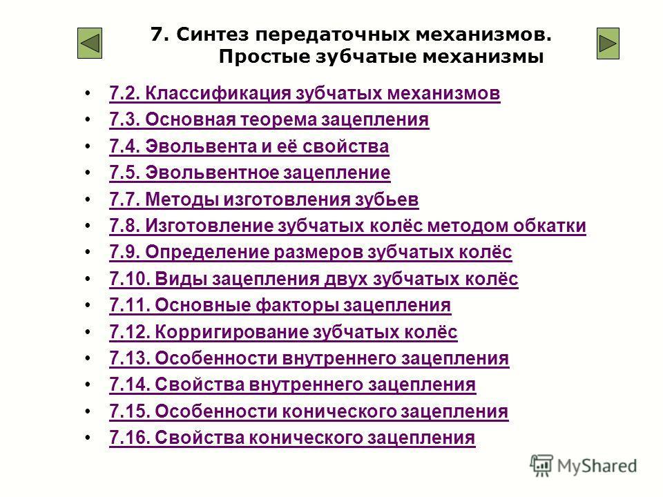 7. Синтез передаточных механизмов. Простые зубчатые механизмы 7.2. Классификация зубчатых механизмов7.2. Классификация зубчатых механизмов 7.3. Основная теорема зацепления7.3. Основная теорема зацепления 7.4. Эвольвента и её свойства7.4. Эвольвента и