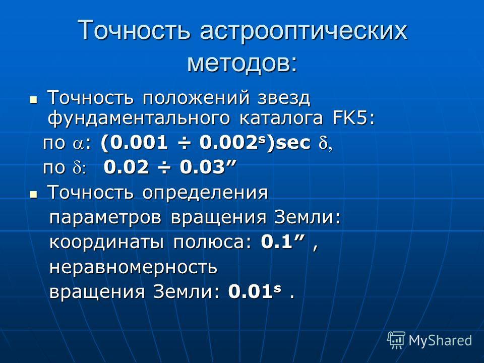 Точность астрооптических методов: Точность положений звезд фундаментального каталога FK5: Точность положений звезд фундаментального каталога FK5: по : (0.001 ÷ 0.002 s )sec по : (0.001 ÷ 0.002 s )sec по 0.02 ÷ 0.03 по 0.02 ÷ 0.03 Точность определения