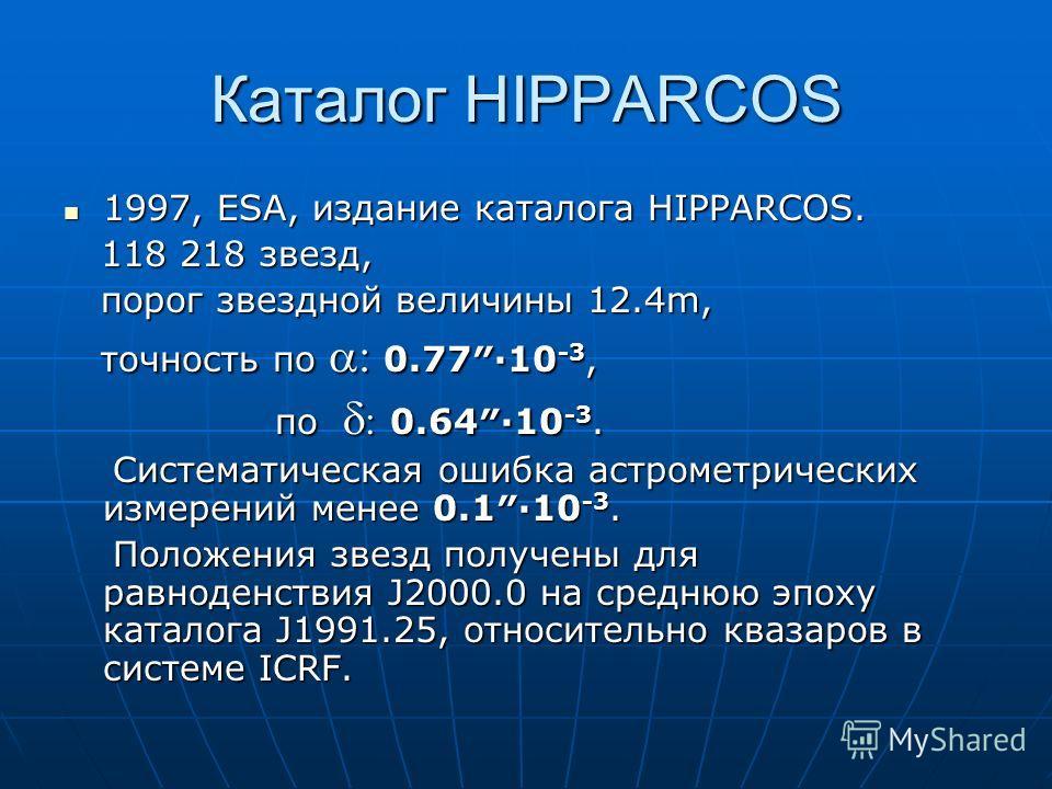 Каталог HIPPARCOS 1997, ESA, издание каталога HIPPARCOS. 1997, ESA, издание каталога HIPPARCOS. 118 218 звезд, 118 218 звезд, порог звездной величины 12.4m, порог звездной величины 12.4m, точность по 0.77·10 -3, точность по 0.77·10 -3, по 0.64·10 -3.
