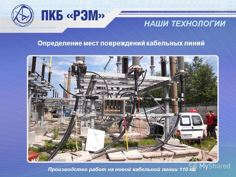 НАШИ ТЕХНОЛОГИИ Определение мест повреждений кабельных линий Производство работ на новой кабельной линии 110 кВ