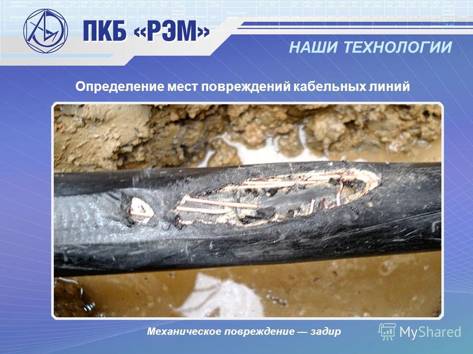 НАШИ ТЕХНОЛОГИИ Определение мест повреждений кабельных линий Механическое повреждение задир