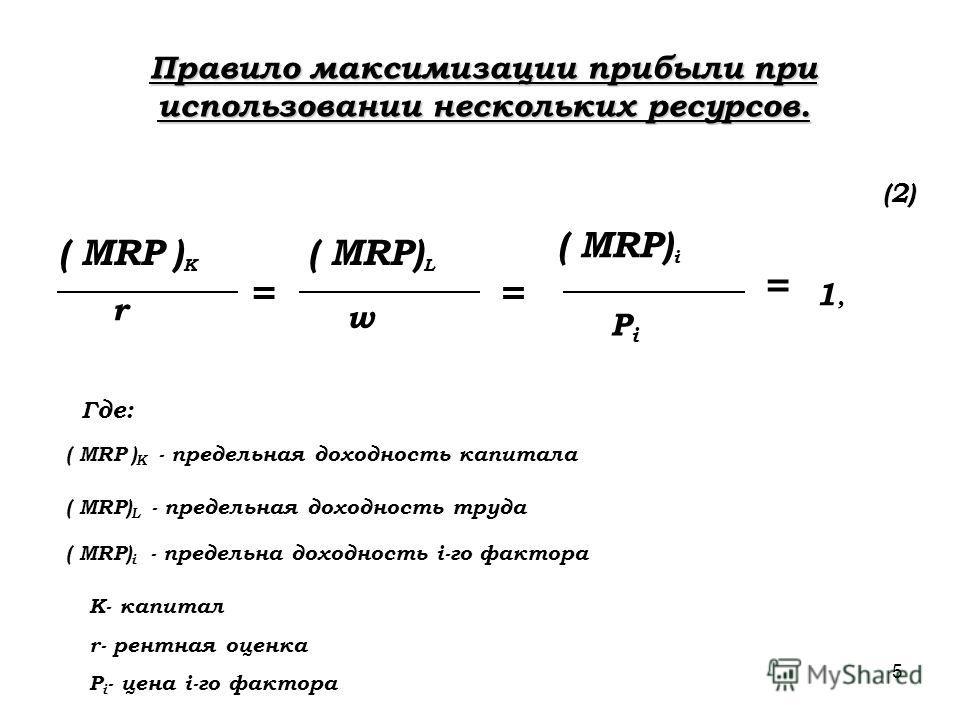 5 Правило максимизации прибыли при использовании нескольких ресурсов. ( MRP ) K ( MRP) L ( MRP) i r w PiPi = = = 1,1, K- капитал r- рентная оценка P i - цена i-го фактора (2) ( MRP ) K - предельная доходность капитала ( MRP) L - предельная доходность