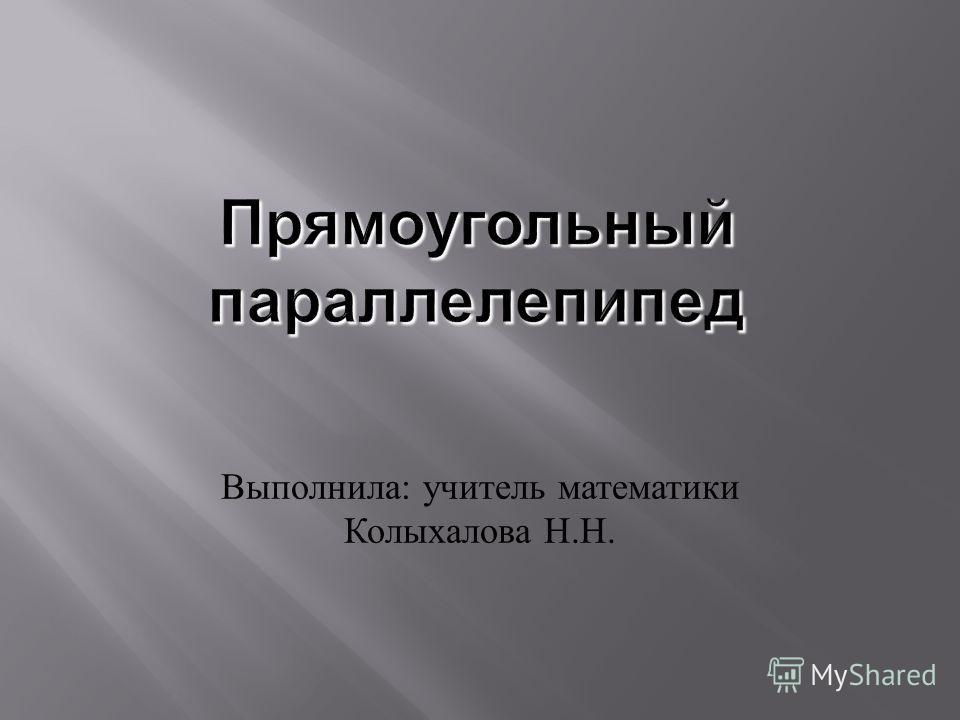 Выполнила : учитель математики Колыхалова Н. Н.