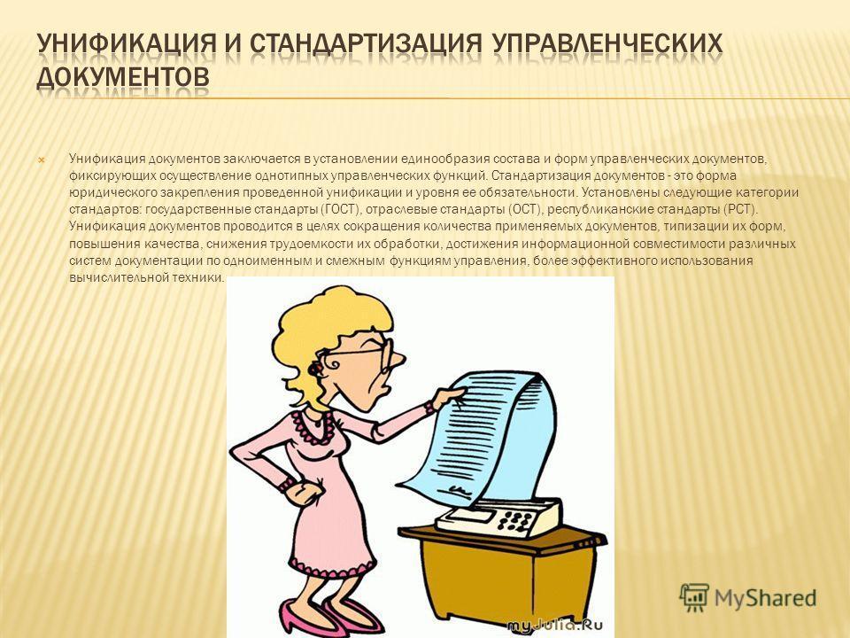 Унификация документов заключается в установлении единообразия состава и форм управленческих документов, фиксирующих осуществление однотипных управленческих функций. Стандартизация документов - это форма юридического закрепления проведенной унификации