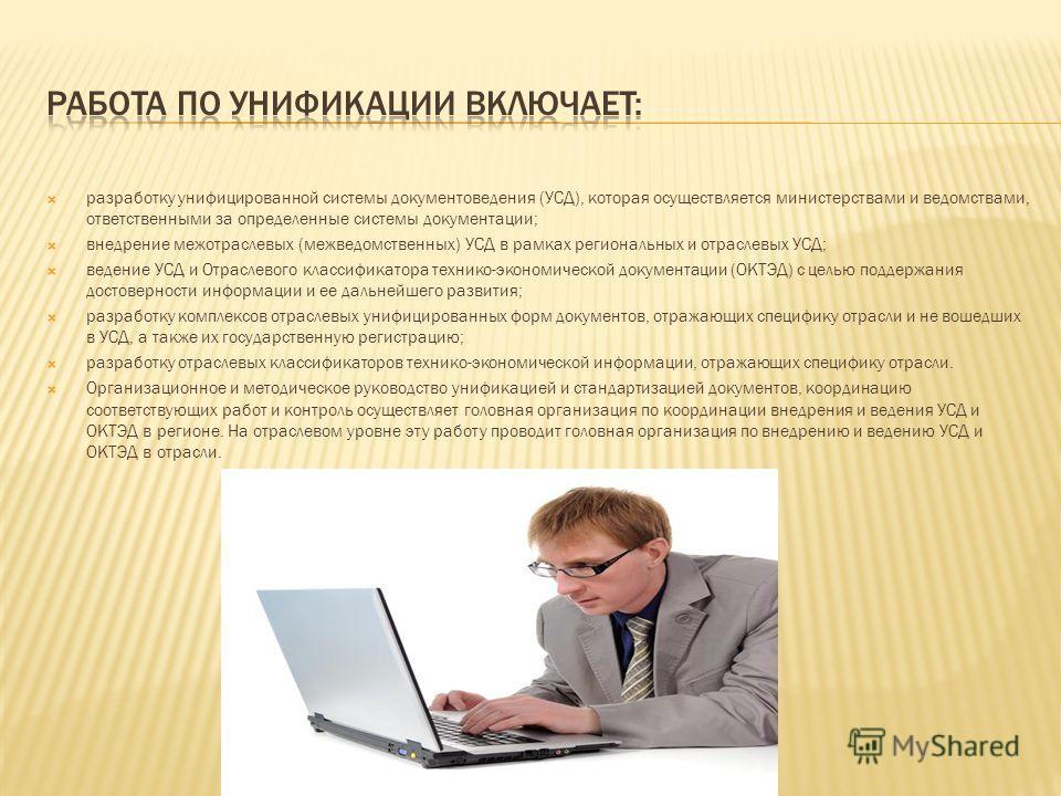 разработку унифицированной системы документоведения (УСД), которая осуществляется министерствами и ведомствами, ответственными за определенные системы документации; внедрение межотраслевых (межведомственных) УСД в рамках региональных и отраслевых УСД